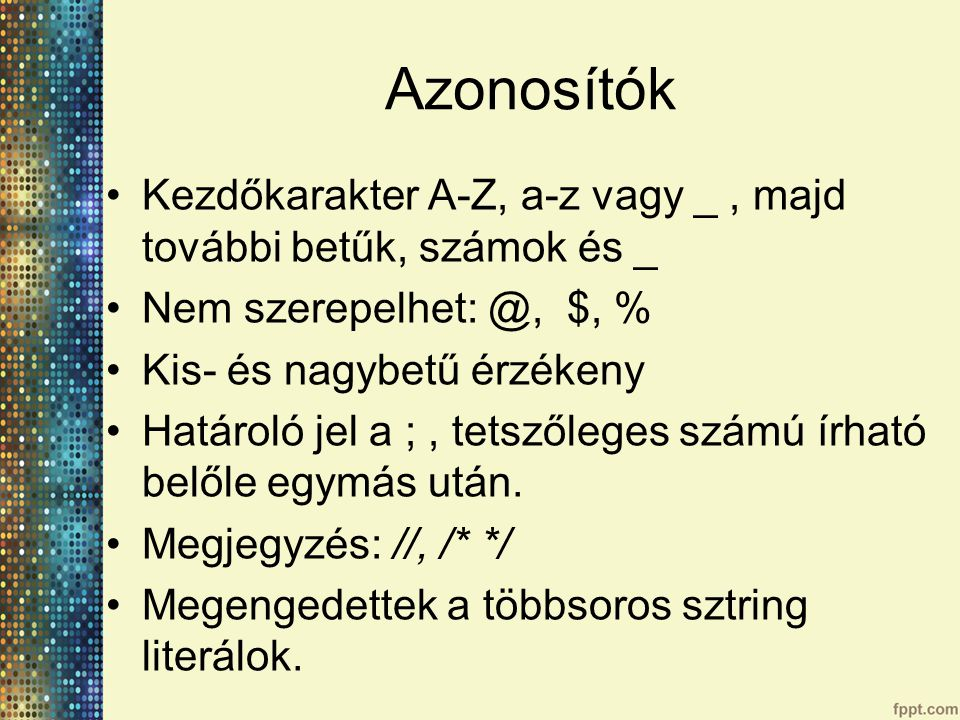 Azonosítók Kezdőkarakter A-Z, a-z vagy _ , majd további betűk, számok és _. Nem szerepelhet: @, $, %