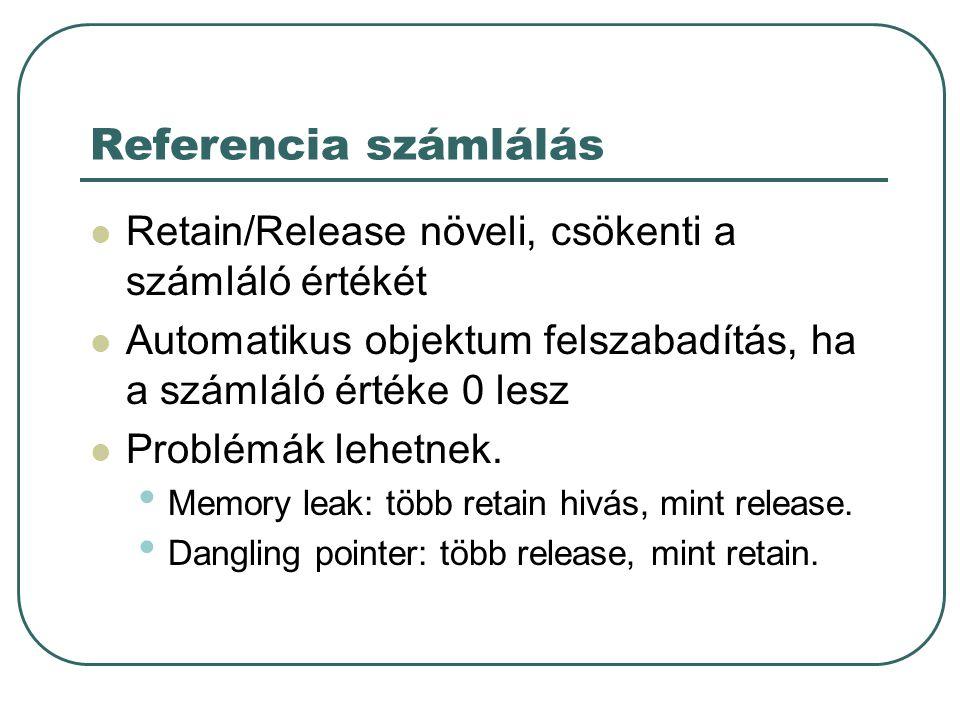 Referencia számlálás Retain/Release növeli, csökenti a számláló értékét. Automatikus objektum felszabadítás, ha a számláló értéke 0 lesz.