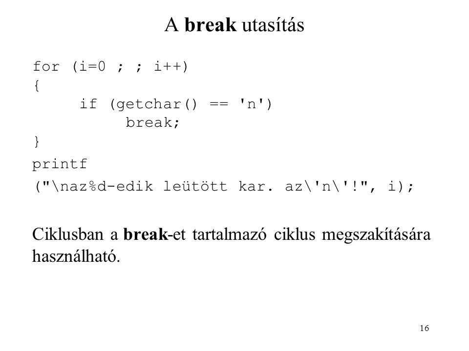 A break utasítás for (i=0 ; ; i++) { if (getchar() == n ) break; } printf. ( \naz%d-edik leütött kar. az\ n\ ! , i);