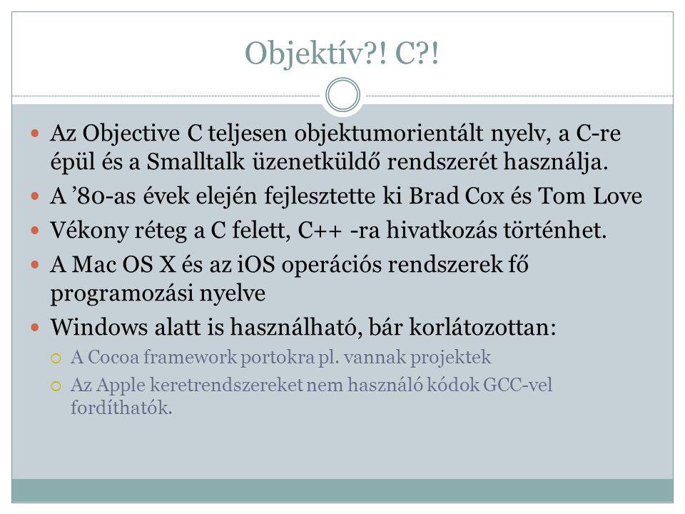 Objektív ! C ! Az Objective C teljesen objektumorientált nyelv, a C-re épül és a Smalltalk üzenetküldő rendszerét használja.