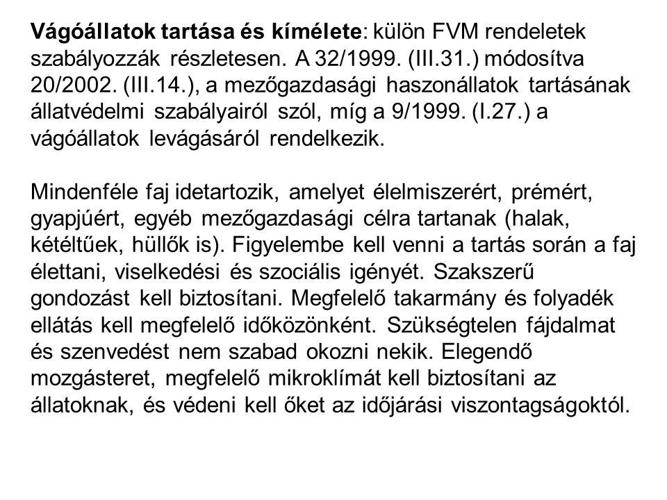 Vágóállatok tartása és kímélete: külön FVM rendeletek szabályozzák részletesen. A 32/1999. (III.31.) módosítva 20/2002. (III.14.), a mezőgazdasági haszonállatok tartásának állatvédelmi szabályairól szól, míg a 9/1999. (I.27.) a vágóállatok levágásáról rendelkezik.
