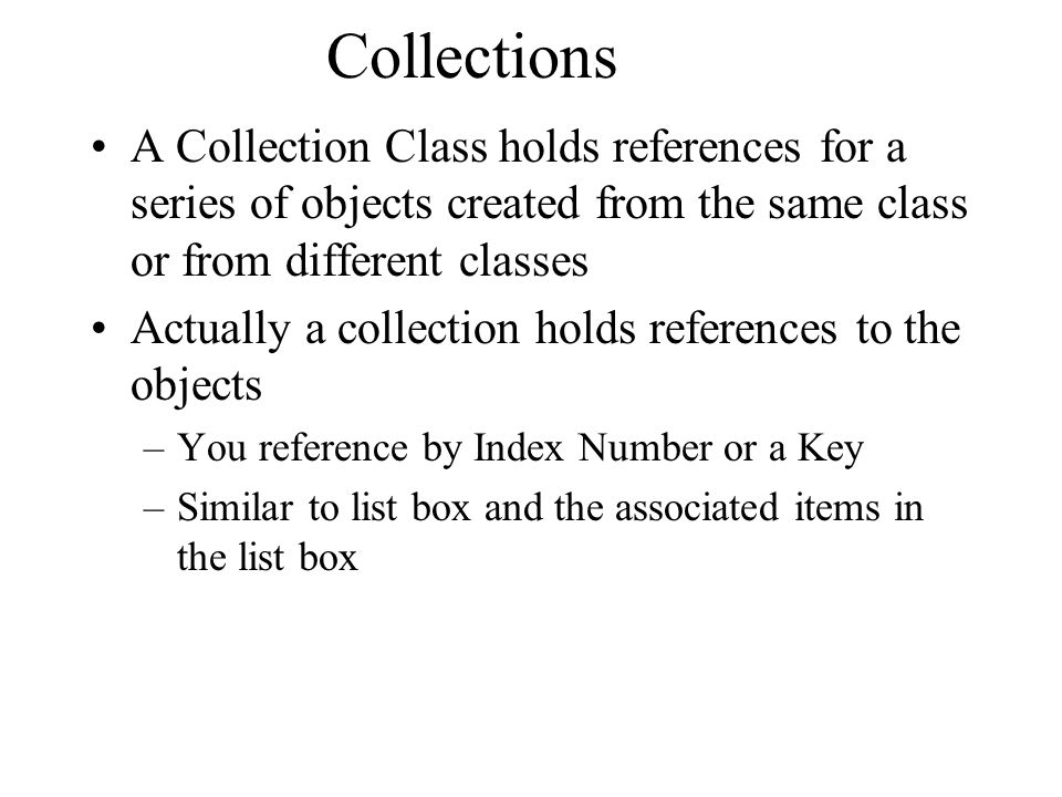 Collections A Collection Class holds references for a series of objects created from the same class or from different classes.