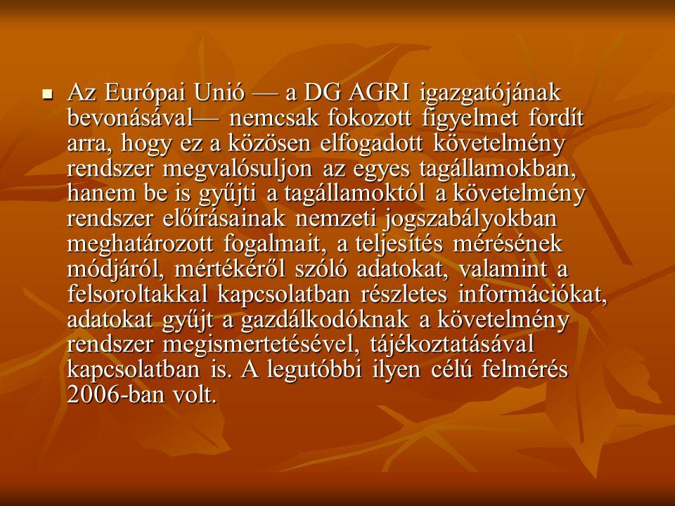 Az Európai Unió — a DG AGRI igazgatójának bevonásával— nemcsak fokozott figyelmet fordít arra, hogy ez a közösen elfogadott követelmény rendszer megvalósuljon az egyes tagállamokban, hanem be is gyűjti a tagállamoktól a követelmény rendszer előírásainak nemzeti jogszabályokban meghatározott fogalmait, a teljesítés mérésének módjáról, mértékéről szóló adatokat, valamint a felsoroltakkal kapcsolatban részletes információkat, adatokat gyűjt a gazdálkodóknak a követelmény rendszer megismertetésével, tájékoztatásával kapcsolatban is.
