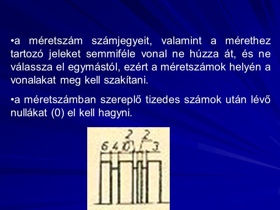 a méretszám számjegyeit, valamint a mérethez tartozó jeleket semmiféle vonal ne húzza át, és ne válassza el egymástól, ezért a méretszámok helyén a vonalakat meg kell szakítani.
