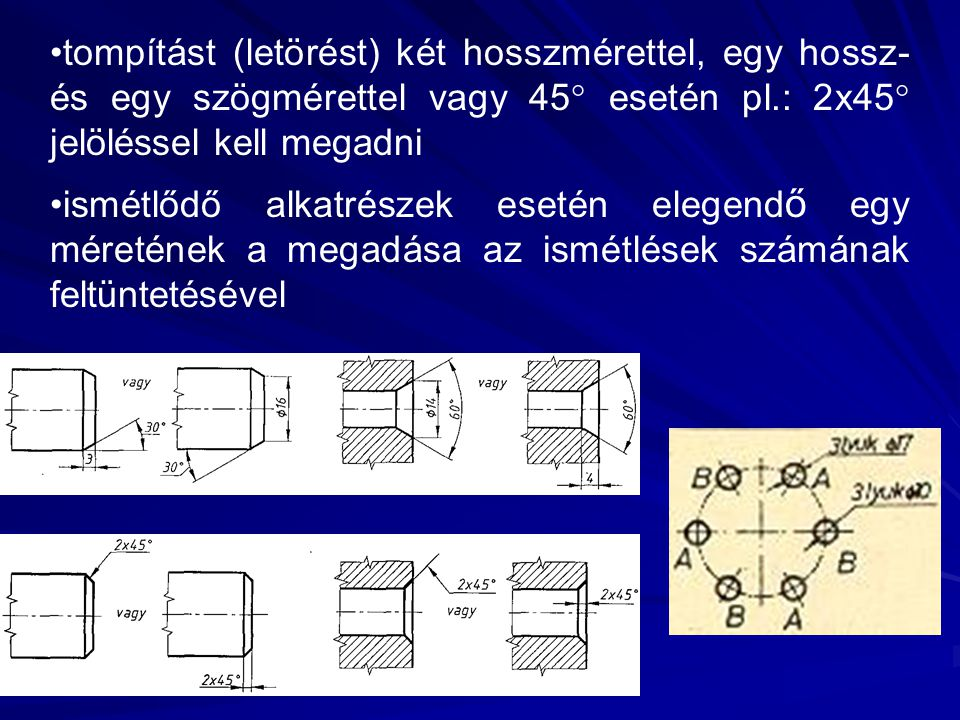 tompítást (letörést) két hosszmérettel, egy hossz- és egy szögmérettel vagy 45 esetén pl.: 2x45 jelöléssel kell megadni