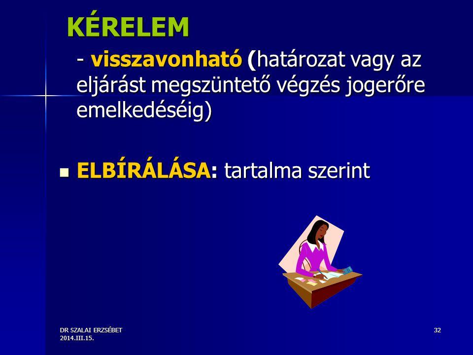 KÉRELEM - visszavonható (határozat vagy az eljárást megszüntető végzés jogerőre emelkedéséig) ELBÍRÁLÁSA: tartalma szerint.