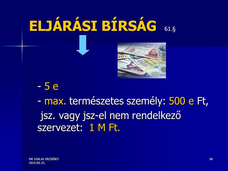 ELJÁRÁSI BÍRSÁG 61.§ - 5 e - max. természetes személy: 500 e Ft,