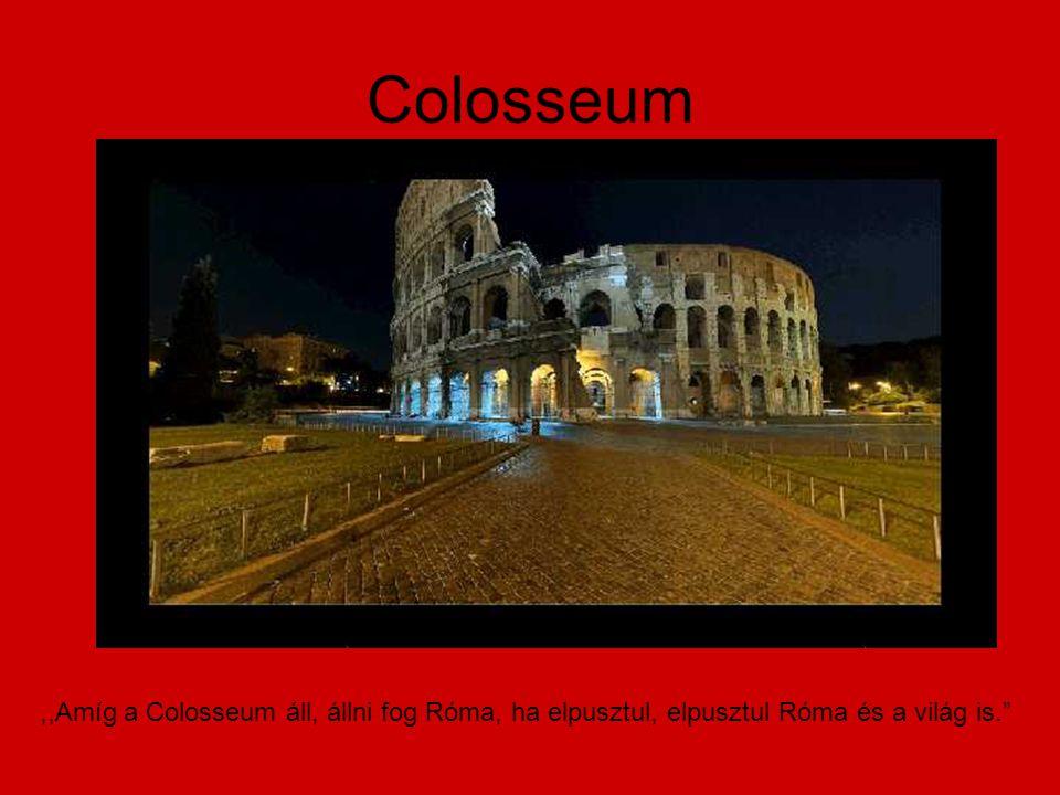 Colosseum ,,Amíg a Colosseum áll, állni fog Róma, ha elpusztul, elpusztul Róma és a világ is.