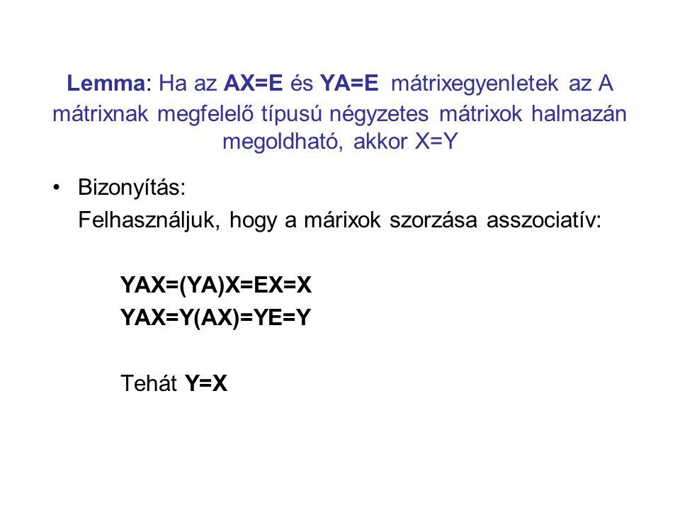 Lemma: Ha az AX=E és YA=E mátrixegyenletek az A mátrixnak megfelelő típusú négyzetes mátrixok halmazán megoldható, akkor X=Y