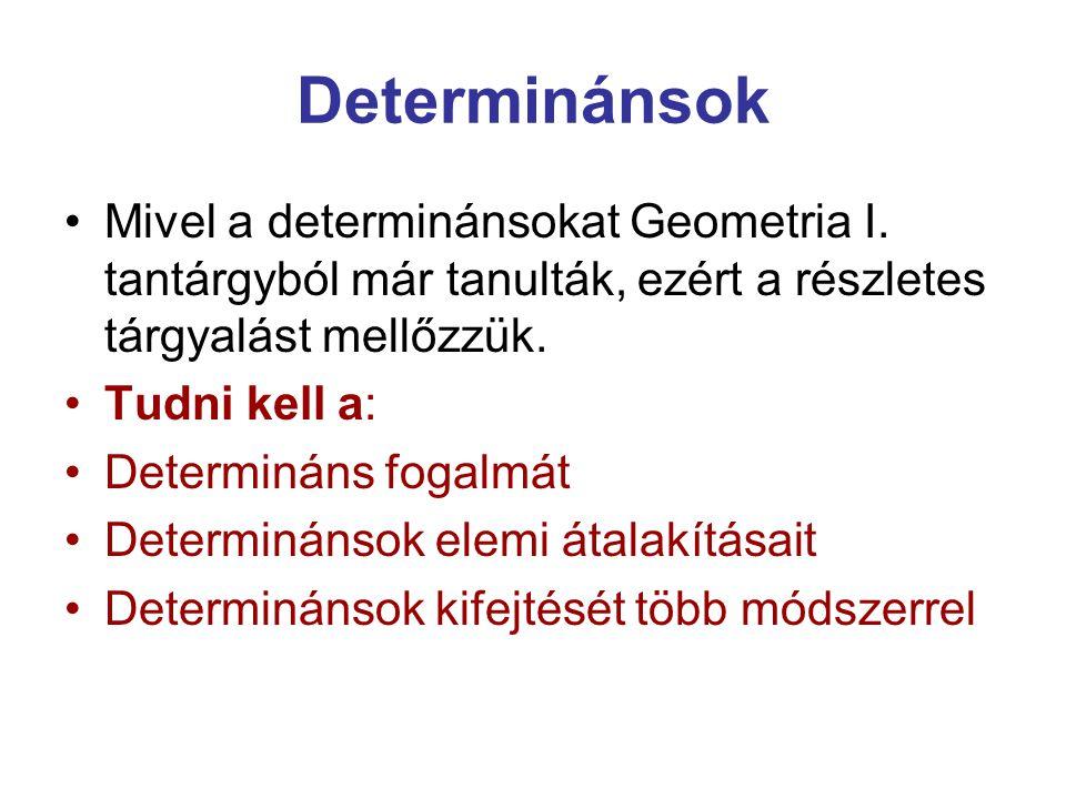 Determinánsok Mivel a determinánsokat Geometria I. tantárgyból már tanulták, ezért a részletes tárgyalást mellőzzük.