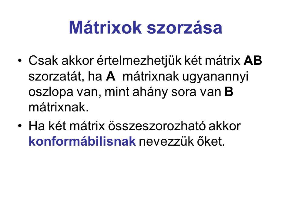 Mátrixok szorzása Csak akkor értelmezhetjük két mátrix AB szorzatát, ha A mátrixnak ugyanannyi oszlopa van, mint ahány sora van B mátrixnak.