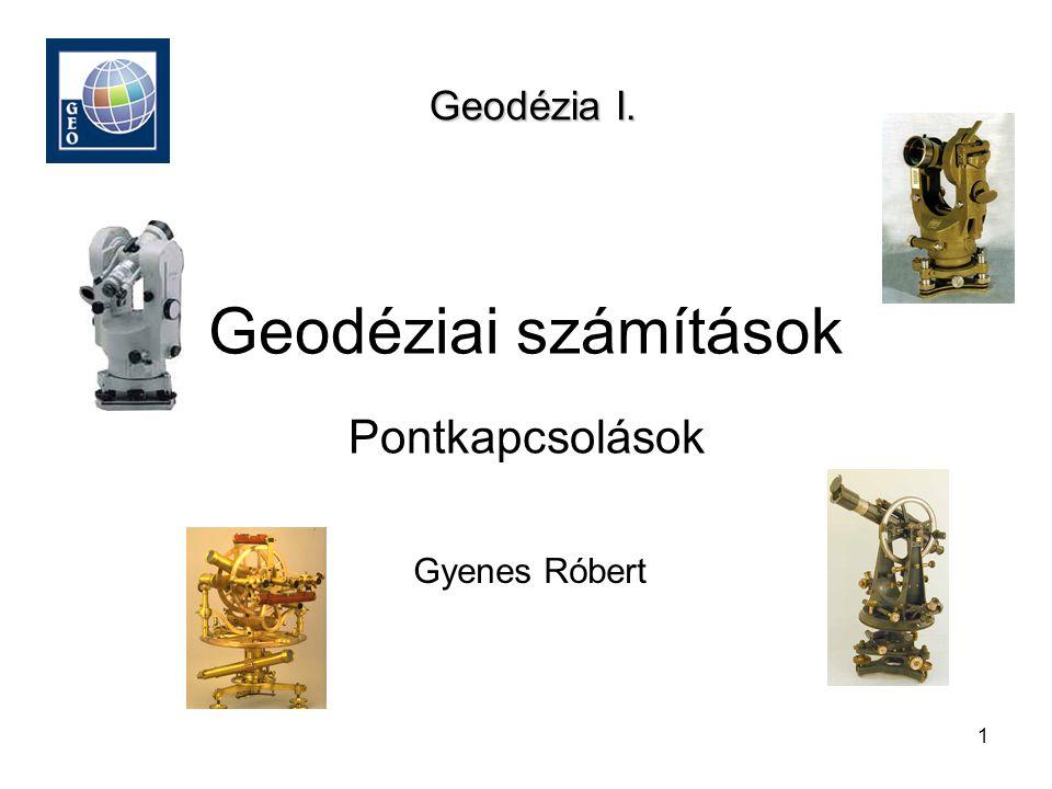 Geodézia I. Geodéziai számítások Pontkapcsolások Gyenes Róbert