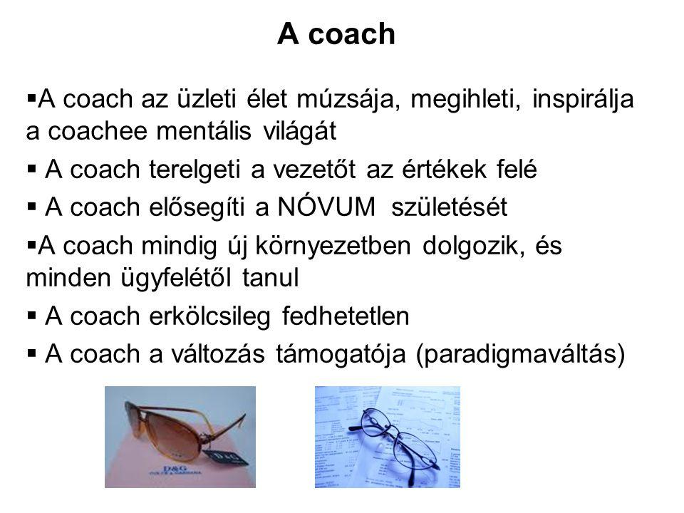 A coach A coach az üzleti élet múzsája, megihleti, inspirálja a coachee mentális világát. A coach terelgeti a vezetőt az értékek felé.