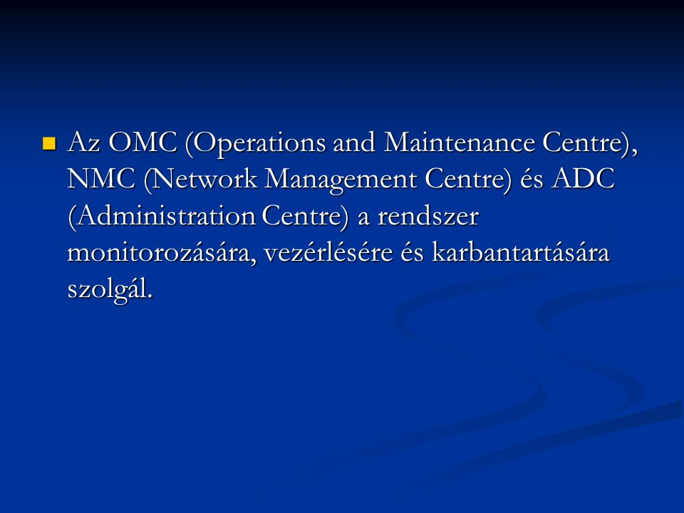 Az OMC (Operations and Maintenance Centre), NMC (Network Management Centre) és ADC (Administration Centre) a rendszer monitorozására, vezérlésére és karbantartására szolgál.