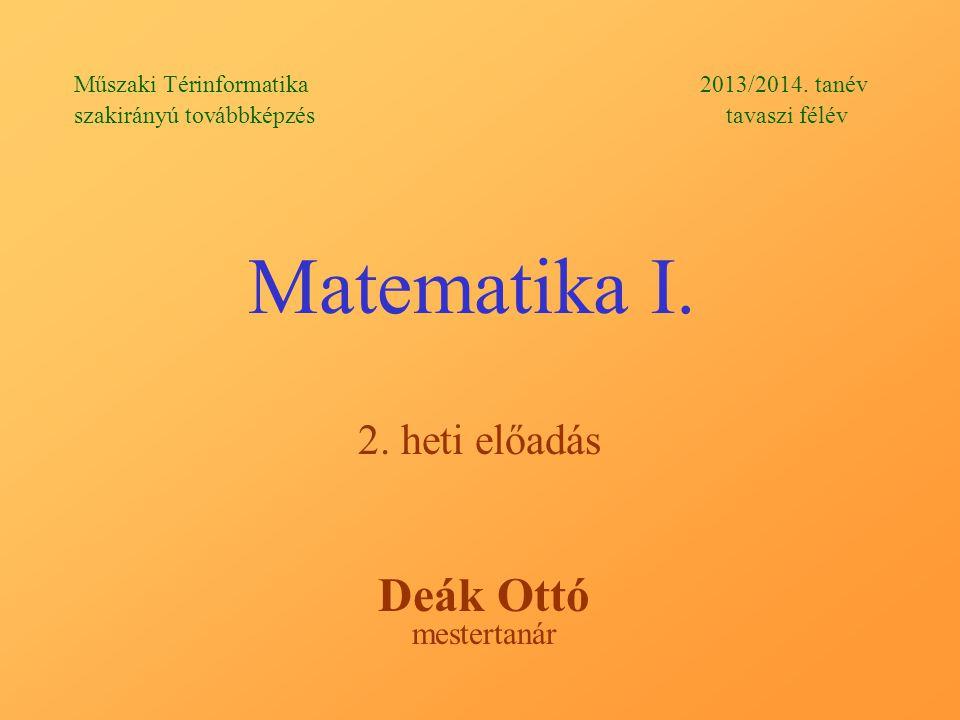Matematika I. Deák Ottó 2. heti előadás mestertanár