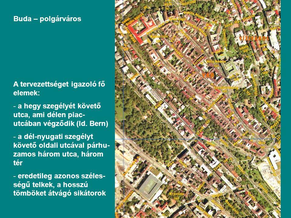 Buda – polgárváros A tervezettséget igazoló fő elemek: a hegy szegélyét követő utca, ami délen piac-utcában végződik (ld. Bern)