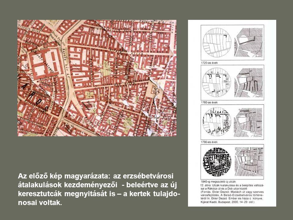 Az előző kép magyarázata: az erzsébetvárosi átalakulások kezdeményezői - beleértve az új keresztutcák megnyitását is – a kertek tulajdo-nosai voltak.