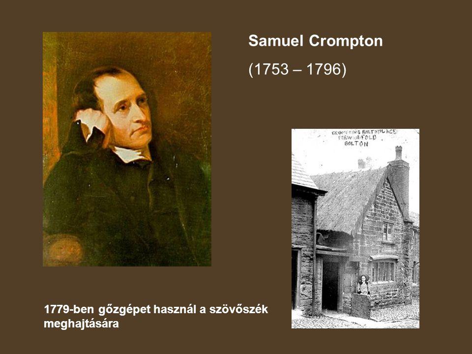 Samuel Crompton (1753 – 1796) 1779-ben gőzgépet használ a szövőszék meghajtására