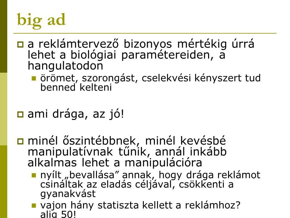 big ad a reklámtervező bizonyos mértékig úrrá lehet a biológiai paramétereiden, a hangulatodon.