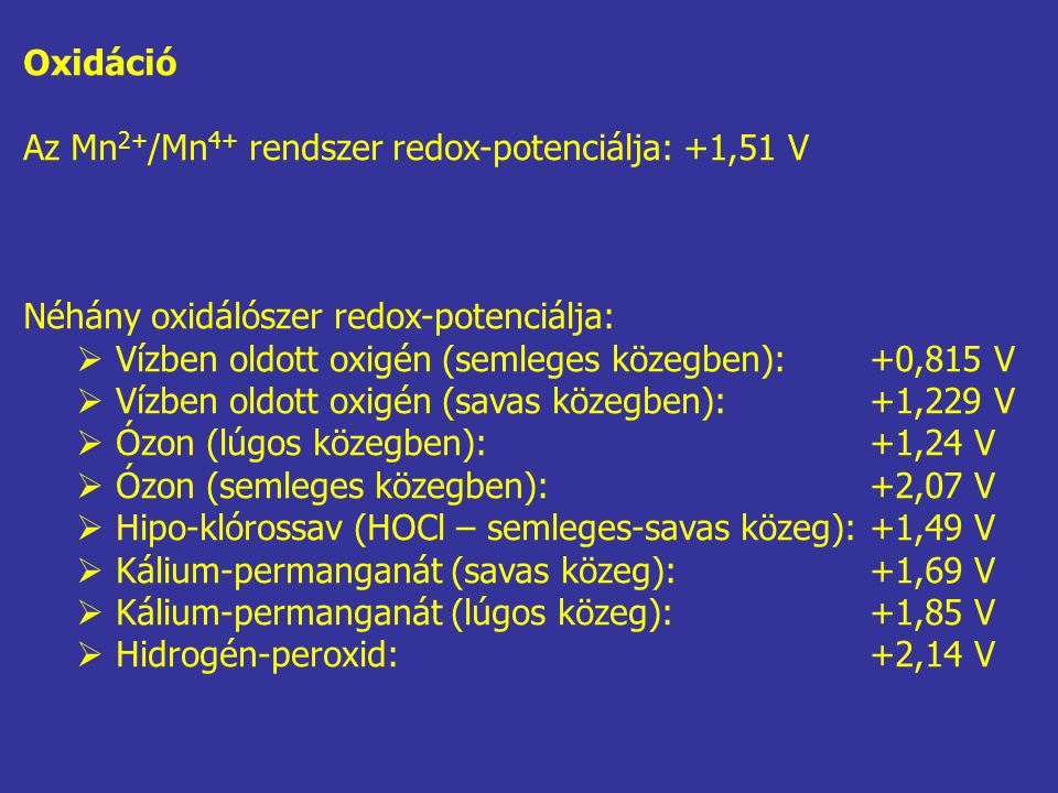 Oxidáció Az Mn2+/Mn4+ rendszer redox-potenciálja: +1,51 V. Néhány oxidálószer redox-potenciálja: Vízben oldott oxigén (semleges közegben): +0,815 V.