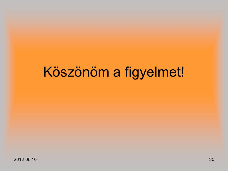 Köszönöm a figyelmet! 2012.05.10.