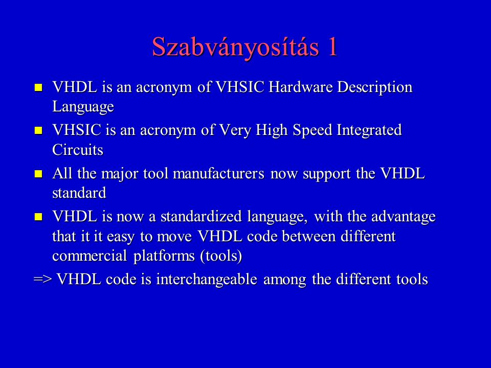 Szabványosítás 1 VHDL is an acronym of VHSIC Hardware Description Language. VHSIC is an acronym of Very High Speed Integrated Circuits.