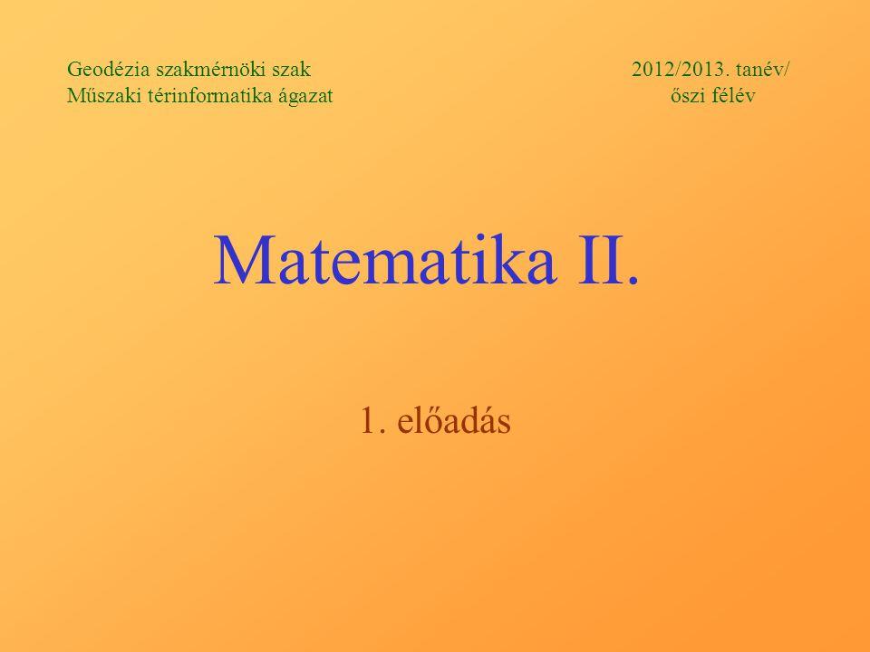 Matematika II. 1. előadás Geodézia szakmérnöki szak 2012/2013. tanév/