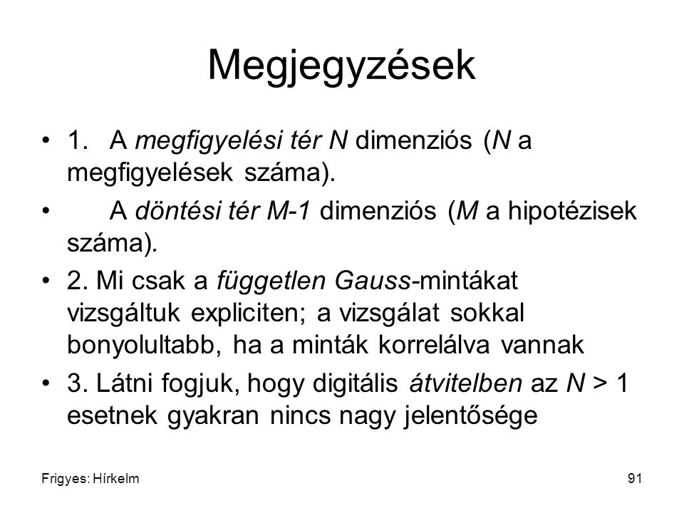 Megjegyzések 1. A megfigyelési tér N dimenziós (N a megfigyelések száma). A döntési tér M-1 dimenziós (M a hipotézisek száma).