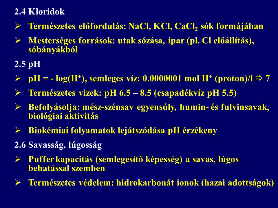 2.4 Kloridok Természetes előfordulás: NaCl, KCl, CaCl2 sók formájában. Mesterséges források: utak sózása, ipar (pl. Cl előállítás), sóbányákból.