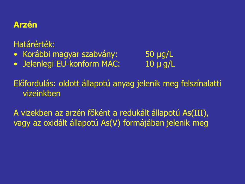 Arzén Határérték: Korábbi magyar szabvány: 50 μg/L. Jelenlegi EU-konform MAC: 10 μ g/L.