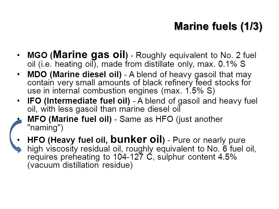 Marine fuels (1/3) MGO (Marine gas oil) - Roughly equivalent to No. 2 fuel oil (i.e. heating oil), made from distillate only, max. 0.1% S.