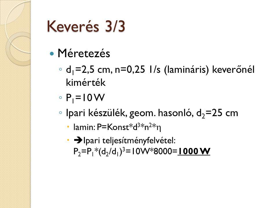 Keverés 3/3 Méretezés. d1=2,5 cm, n=0,25 1/s (lamináris) keverőnél kimérték. P1=10 W. Ipari készülék, geom. hasonló, d2=25 cm.