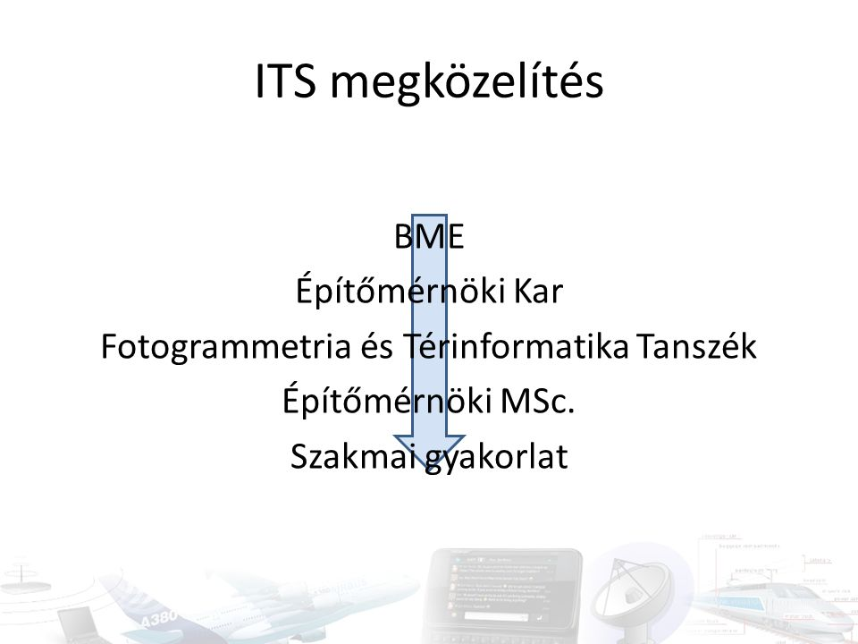 ITS megközelítés BME Építőmérnöki Kar Fotogrammetria és Térinformatika Tanszék Építőmérnöki MSc.