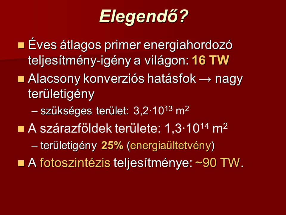 Elegendő Éves átlagos primer energiahordozó teljesítmény-igény a világon: 16 TW. Alacsony konverziós hatásfok → nagy területigény.