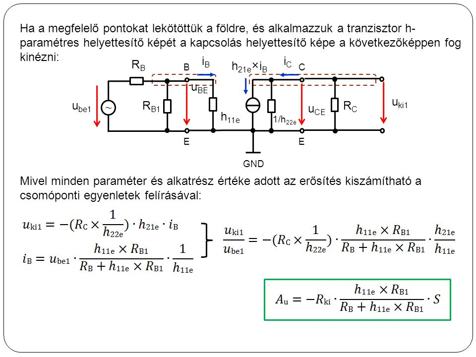 Ha a megfelelő pontokat lekötöttük a földre, és alkalmazzuk a tranzisztor h-paramétres helyettesítő képét a kapcsolás helyettesítő képe a következőképpen fog kinézni: