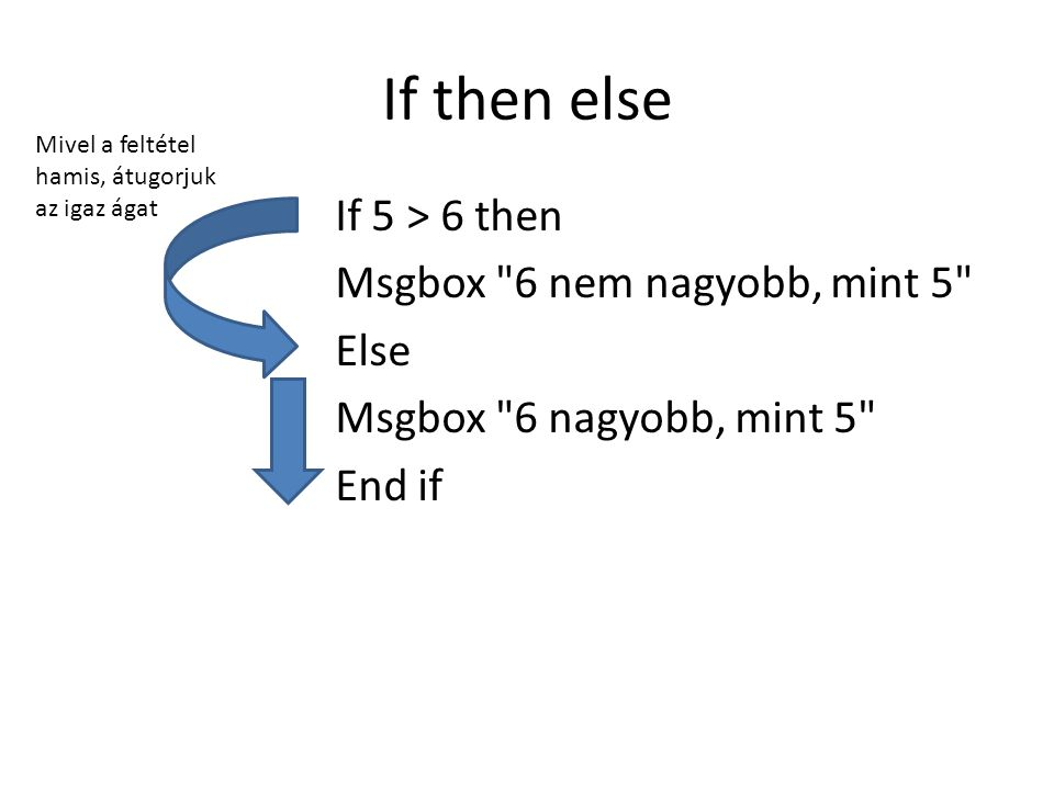 If then else If 5 > 6 then Msgbox 6 nem nagyobb, mint 5 Else