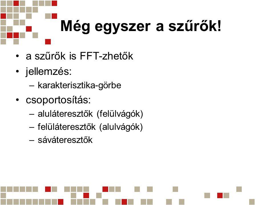 Még egyszer a szűrők! a szűrők is FFT-zhetők jellemzés: csoportosítás: