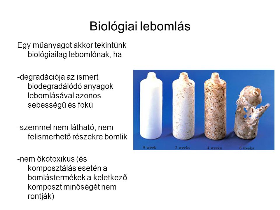 Biológiai lebomlás Egy műanyagot akkor tekintünk biológiailag lebomlónak, ha.
