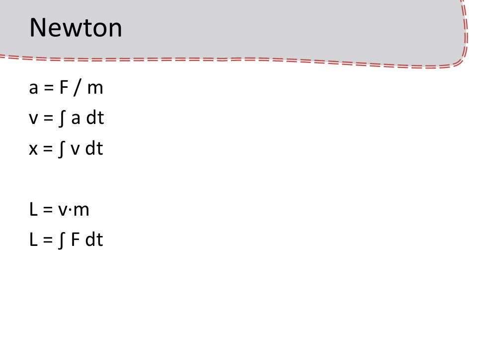 Newton a = F / m v = ∫ a dt x = ∫ v dt L = v·m L = ∫ F dt