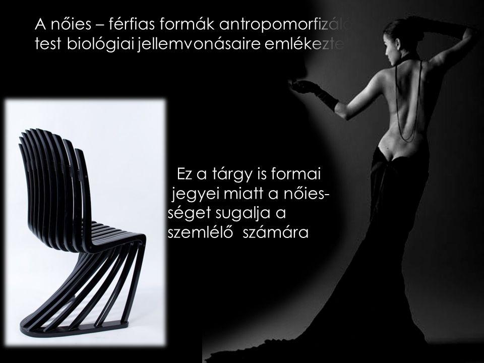 A nőies – férfias formák antropomorfizálóak, az emberi test biológiai jellemvonásaire emlékeztetnek.