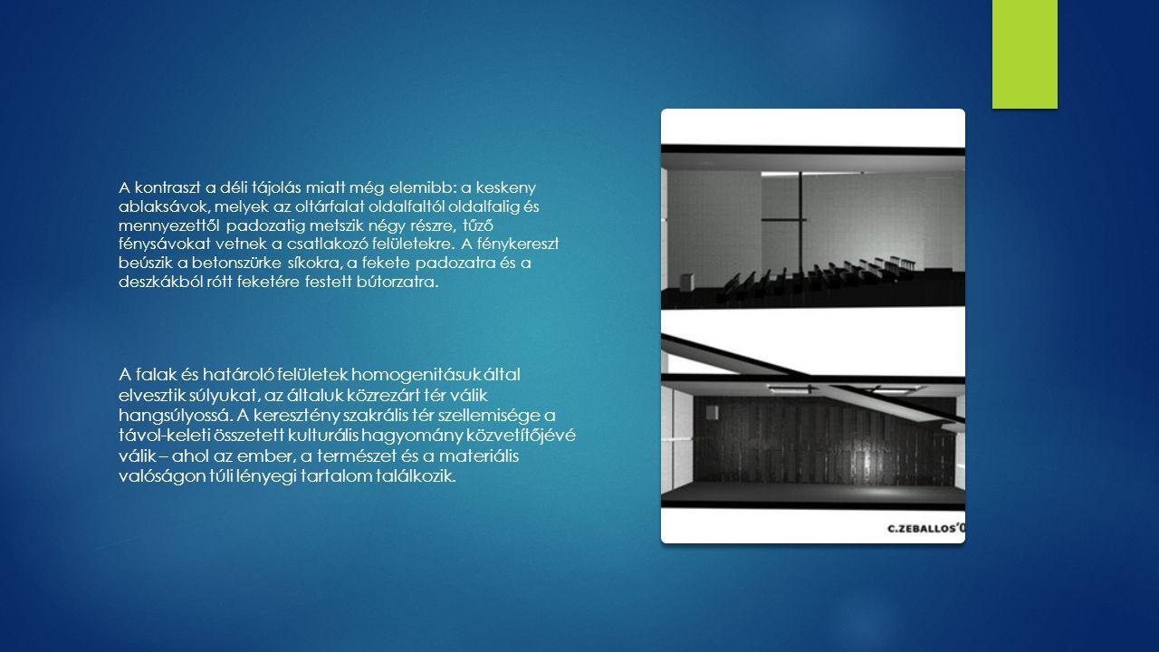 A kontraszt a déli tájolás miatt még elemibb: a keskeny ablaksávok, melyek az oltárfalat oldalfaltól oldalfalig és mennyezettől padozatig metszik négy részre, tűző fénysávokat vetnek a csatlakozó felületekre. A fénykereszt beúszik a betonszürke síkokra, a fekete padozatra és a deszkákból rótt feketére festett bútorzatra.