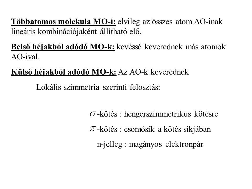 Többatomos molekula MO-i: elvileg az összes atom AO-inak lineáris kombinációjaként állítható elő.