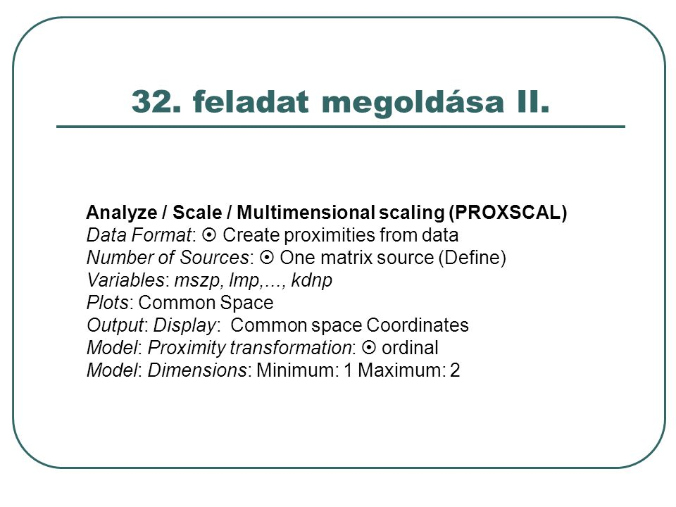 32. feladat megoldása II. Analyze / Scale / Multimensional scaling (PROXSCAL) Data Format:  Create proximities from data.