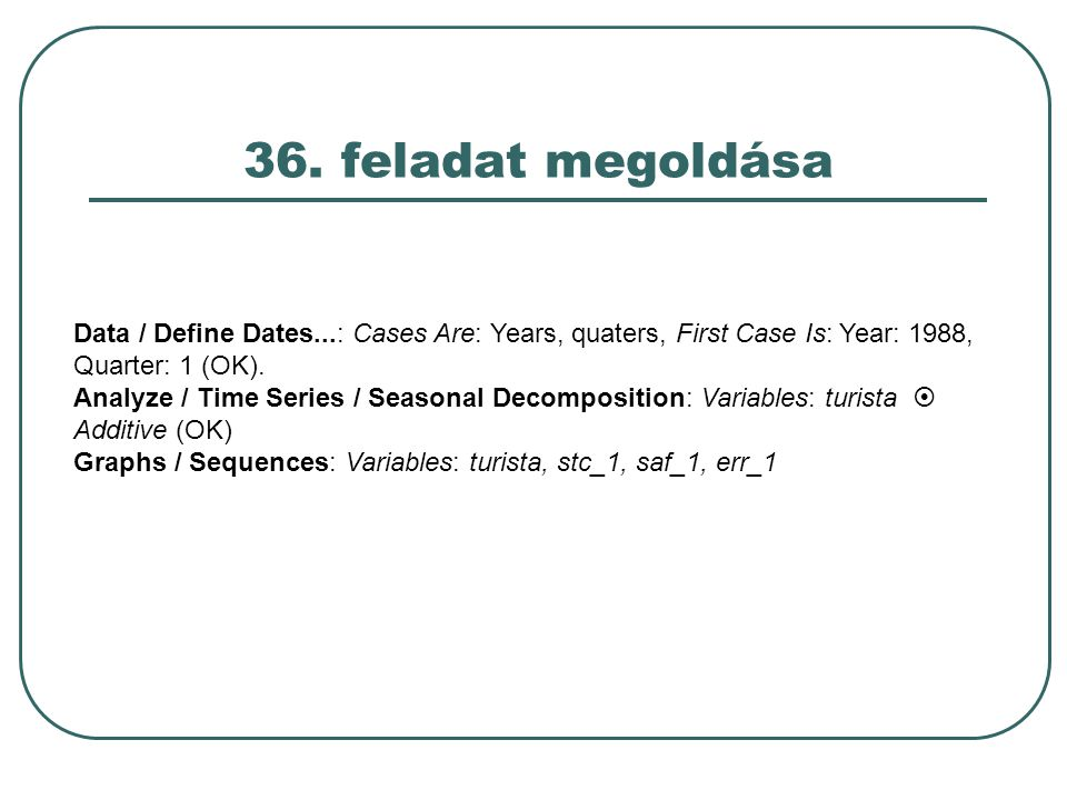 36. feladat megoldása Data / Define Dates...: Cases Are: Years, quaters, First Case Is: Year: 1988, Quarter: 1 (OK).