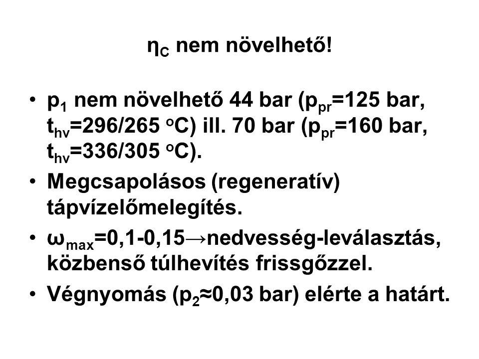 ηC nem növelhető! p1 nem növelhető 44 bar (ppr=125 bar, thv=296/265 oC) ill. 70 bar (ppr=160 bar, thv=336/305 oC).