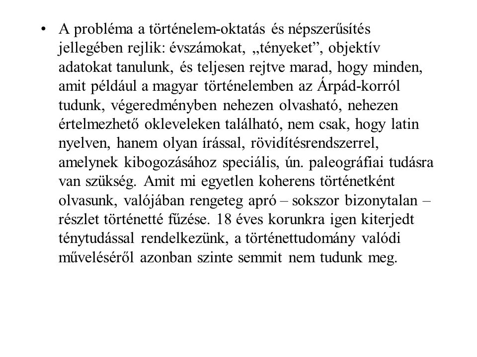 """A probléma a történelem-oktatás és népszerűsítés jellegében rejlik: évszámokat, """"tényeket , objektív adatokat tanulunk, és teljesen rejtve marad, hogy minden, amit például a magyar történelemben az Árpád-korról tudunk, végeredményben nehezen olvasható, nehezen értelmezhető okleveleken található, nem csak, hogy latin nyelven, hanem olyan írással, rövidítésrendszerrel, amelynek kibogozásához speciális, ún."""