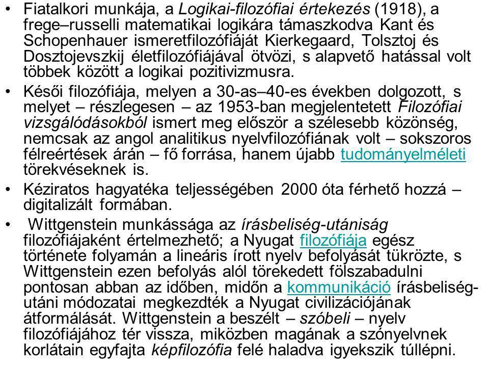 Fiatalkori munkája, a Logikai-filozófiai értekezés (1918), a frege–russelli matematikai logikára támaszkodva Kant és Schopenhauer ismeretfilozófiáját Kierkegaard, Tolsztoj és Dosztojevszkij életfilozófiájával ötvözi, s alapvető hatással volt többek között a logikai pozitivizmusra.
