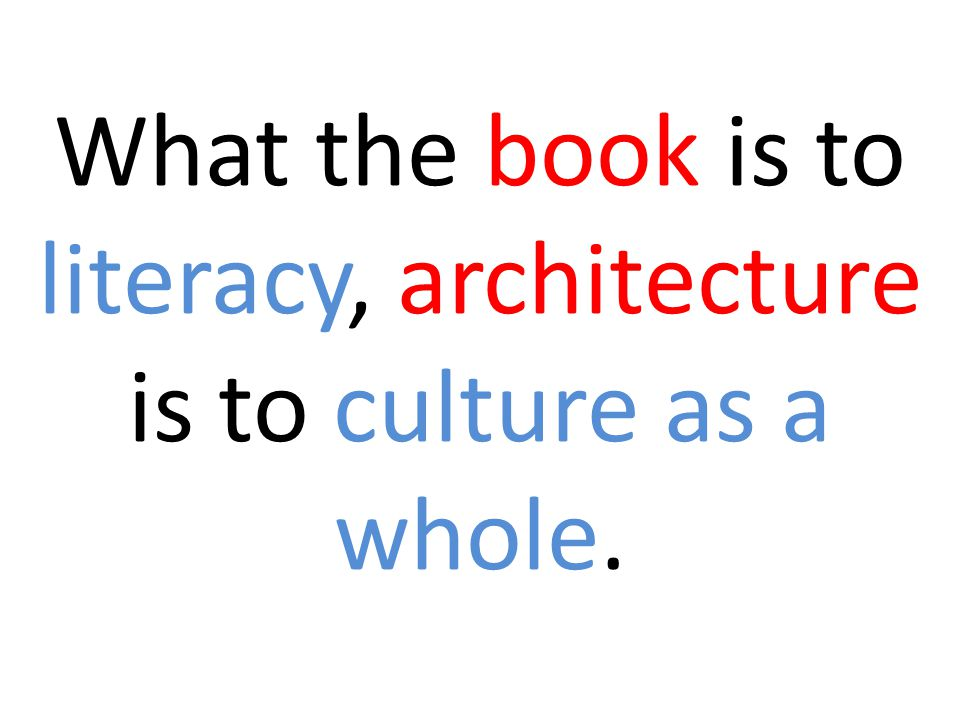 What the book is to literacy, architecture is to culture as a whole.