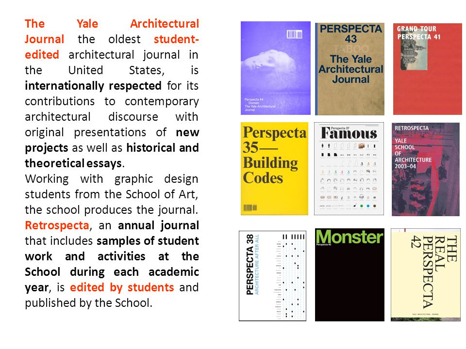 The Yale Architectural Journal the oldest student-edited architectural journal in the United States, is internationally respected for its contributions to contemporary architectural discourse with original presentations of new projects as well as historical and theoretical essays.