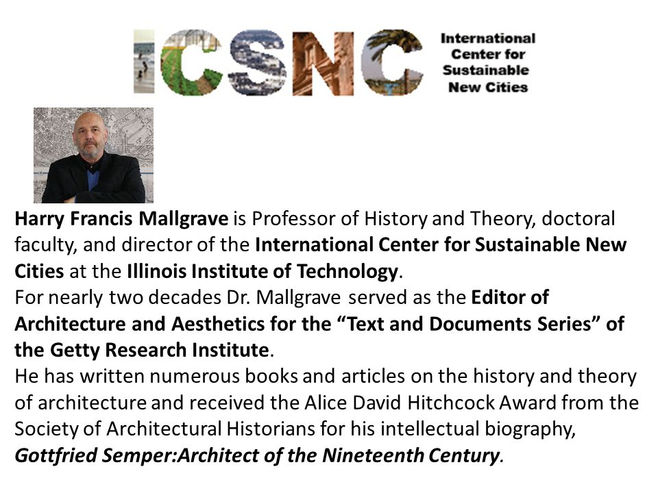 Harry Francis Mallgrave is Professor of History and Theory, doctoral faculty, and director of the International Center for Sustainable New Cities at the Illinois Institute of Technology.